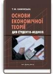 Основи економічної теорії для студентів-медиків: підручник (ВНЗ ІІІ—ІV р. а.) / Т.М. Камінська
