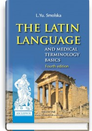The Latin Language and Medical Terminology Basics: textbook (III—IV a. l.) / L.Yu. Smolska, О.H. Pylypiv, P.А. Sodomora et al.; edited by L.Yu. Smolska. — 4rd edition
