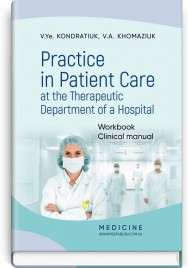 Practice in Patient Care at the Therapeutic Department of a Hospital: Workbook. Clinical manual / V.Ye. Kondratiuk, V.A. Khomaziuk